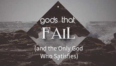 gods that Fail (and the Only God who Satisfies)