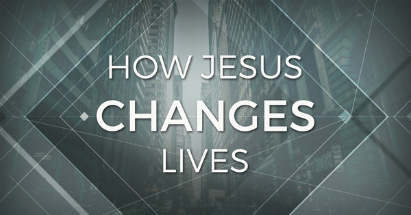 How Jesus Changes Lives