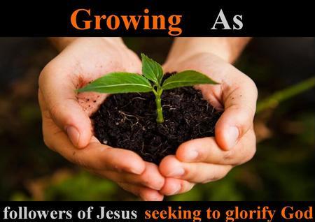 Growing as followers of Jesus seeking to glorify God