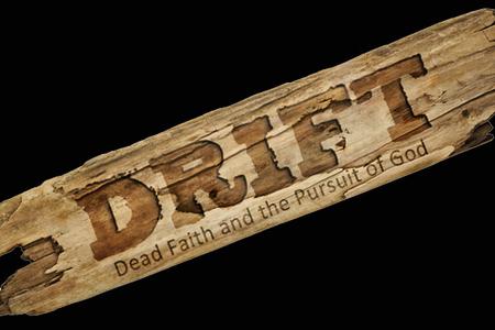 Drift: Dead Faith & The Pursuit of God