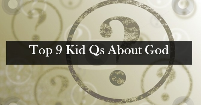 Top 3 Kid Qs About God