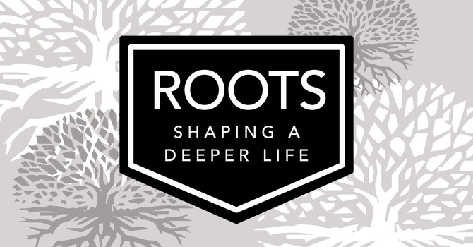 Roots: Shaping A Deeper Life