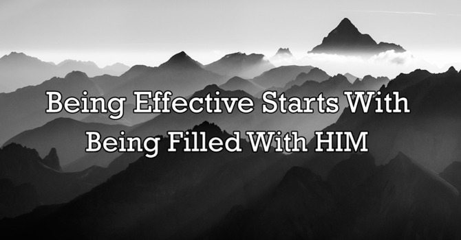 Being effective starts with being filled with Him