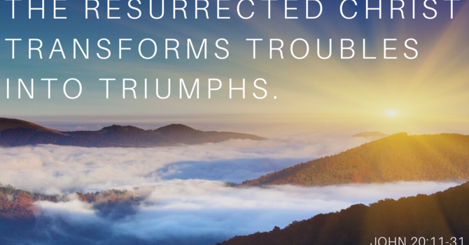 The Resurrected Christ Transforms Troubles Into Triumphs