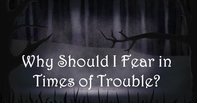 Why Should I Fear in Times of Trouble?