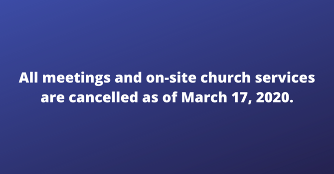 All  on-site meetings and church services are cancelled as of March 17, 2020. image