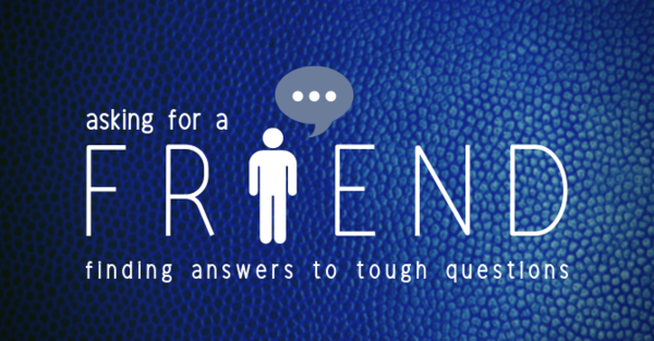 Asking For A Friend: finding answers to tough questions