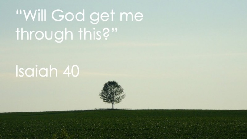 """Will God get me through this?"" Isaiah 40"