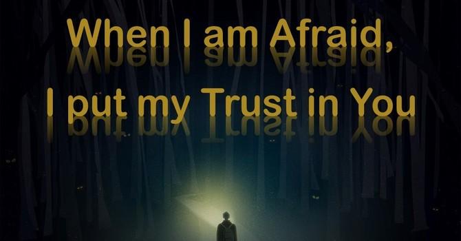 When I am Afraid, I put My Trust in You