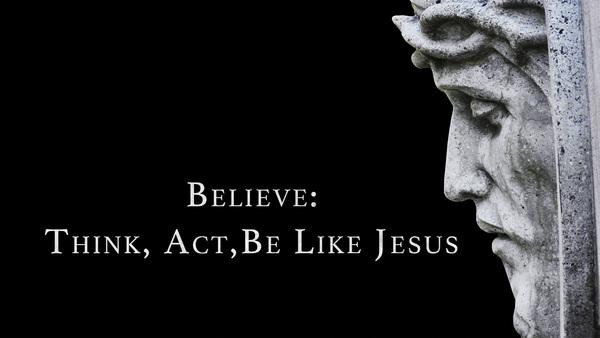 Believe:  Act Like Jesus