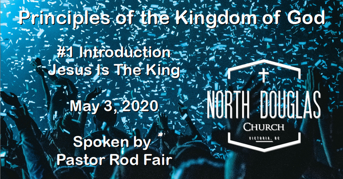 Principles of the Kingdom of God - #1 Jesus is King - May 3, 2020