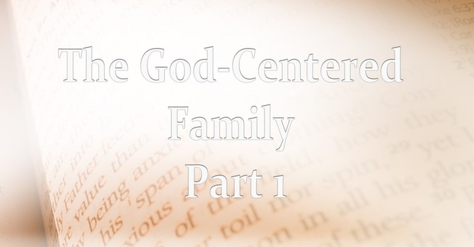 The God Centered Family Part 1