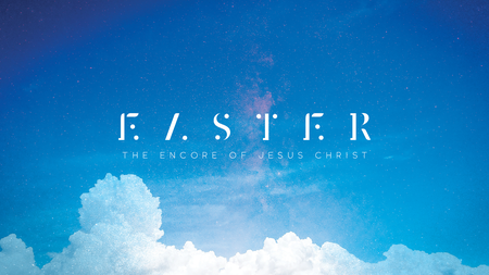 Easter: The Encore of Jesus Christ