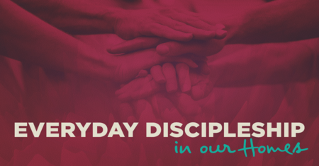 Everyday Discipleship: In Our Homes