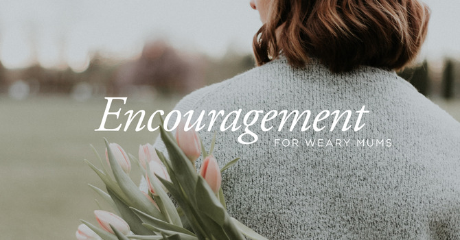 Encouragement For Weary Mums