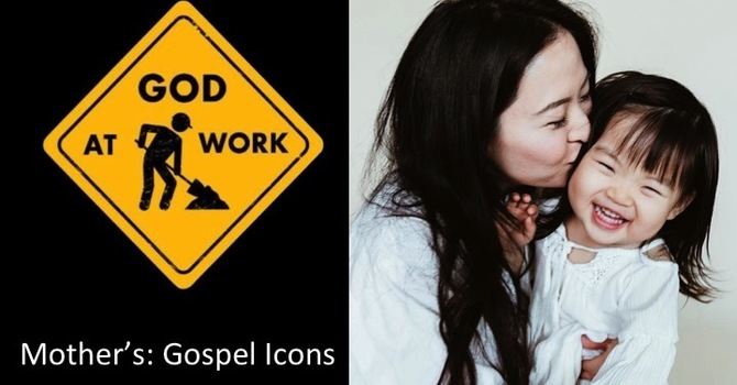 God at Work part 10 - Mothers: Gospel Icons