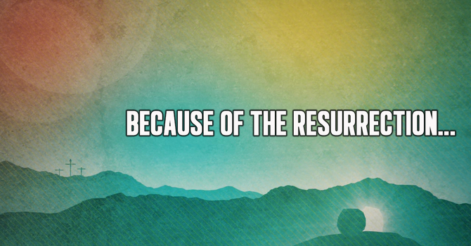 Because of the Resurrection...