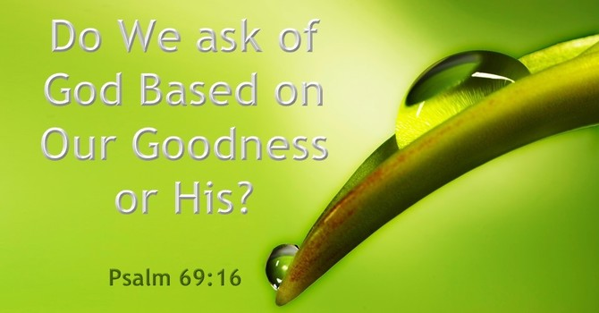 Do We ask of God Based on Our Goodness or His? image