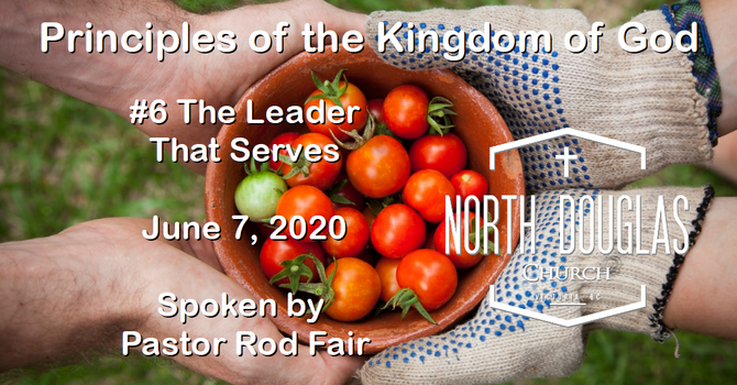 Principles of the Kingdom of God #6 Leaders that Serve - June 7, 2020