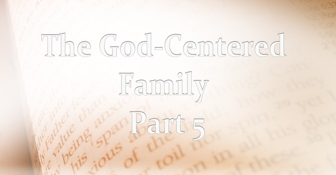 God Centered Family Part 5 Leaving a Legacy