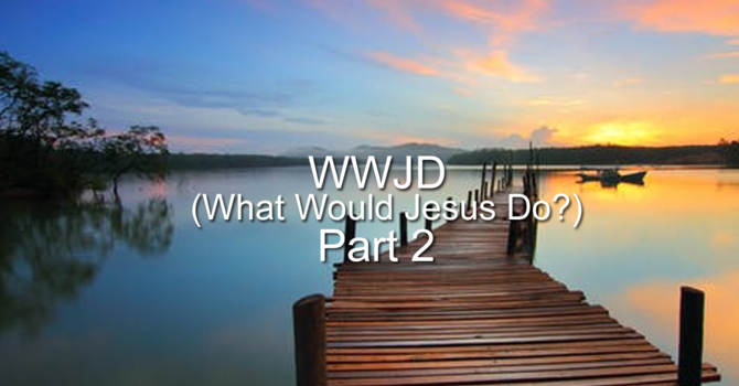 WWJD (What Will Jesus Do) Part-2