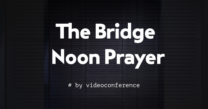 The Bridge Noon Prayer