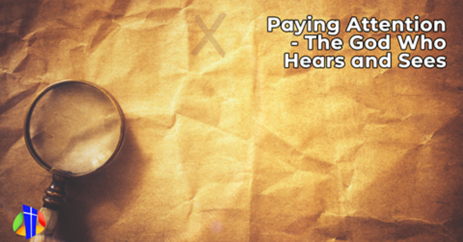 Paying Attention – The God Who Hears and Sees