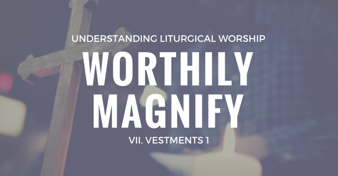 Worthily Magnify VII. Vestments (Part One) image