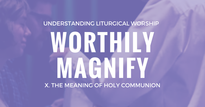 Worthily Magnify X: The Meaning of Holy Communion image