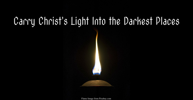 """Carry Christ's Light Into the Darkest Places"""