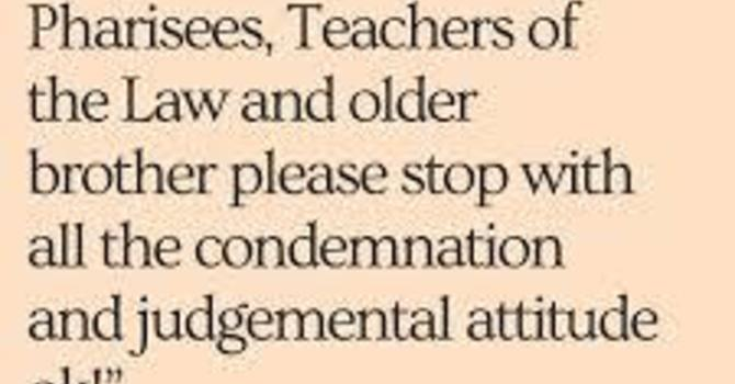"""""""Dear Pharisees, Teachers of the Law and older brother, please stop with all the condemnation...!"""