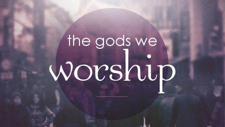 The gods We Worship