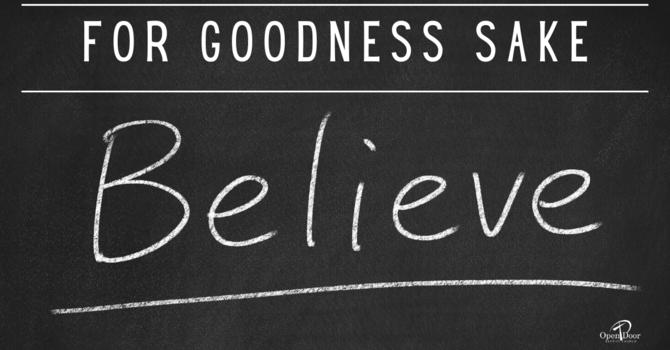 For Goodness Sake, Believe!