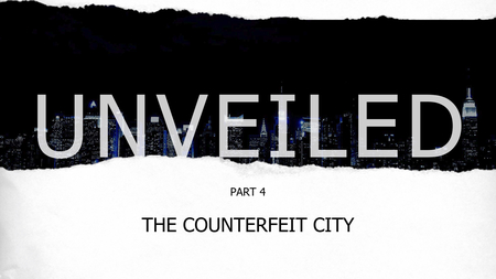 Unveiled Part 4: The Counterfeit City