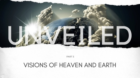 Unveiled Part 3: Visions Of Heaven And Earth