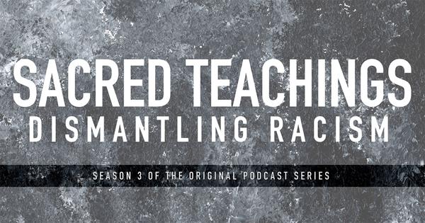 Sacred Teachings Season 3:8 Dismantling Racism