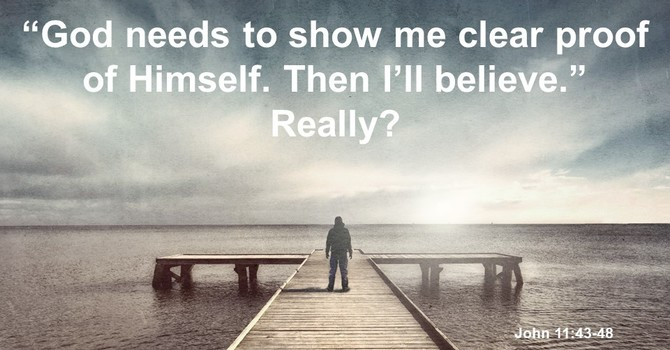 """God needs to show me clear proof of Himself. Then I'll believe."" Really?"