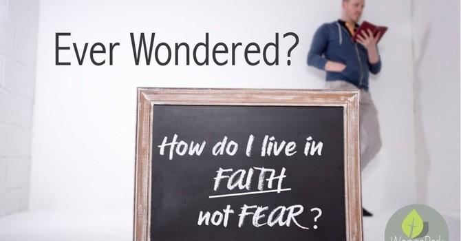 How do we live in Faith not Fear?