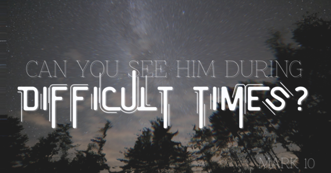 Can You See Him During Difficult Times