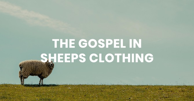 The Gospel in Sheep's Clothing