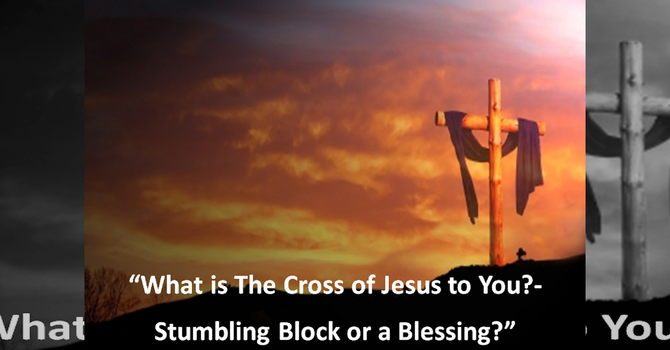What is The Cross of Jesus to You?- Stumbling Block or a Blessing?