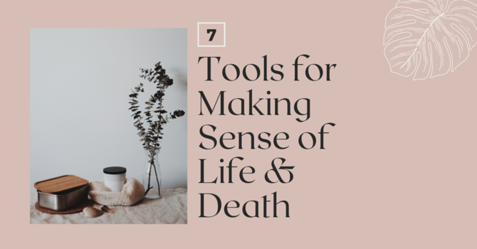 7 Tools for Making Sense of Life & Death