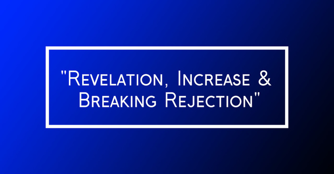 """Revelation, Increase & Breaking Rejection"""