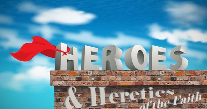 Heroes & Heretics of the Faith