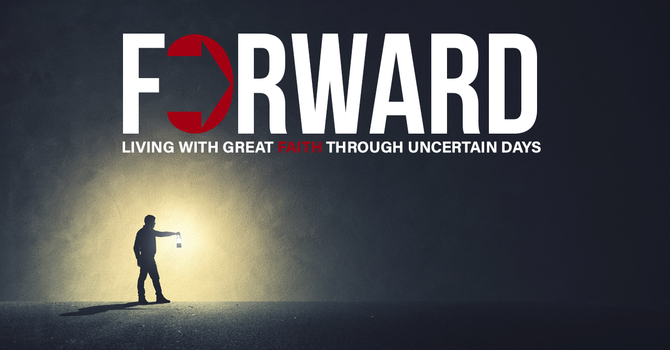 Forward: Living with Great Faith Through Uncertain Days – Part 8
