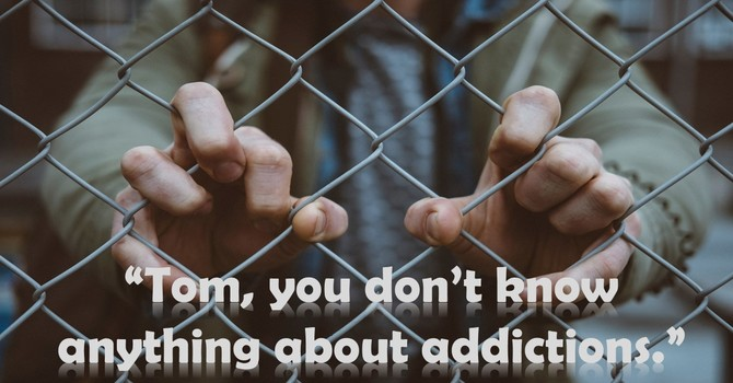 """Tom, you don't know anything about addictions."" image"