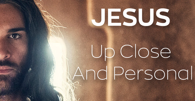 Jesus Up Close and Personal - Week 1