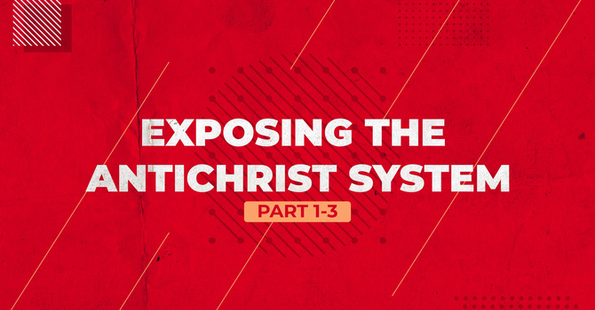 Exposing the Antichrist System - Part 3