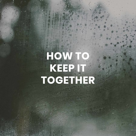 How To Keep It Together