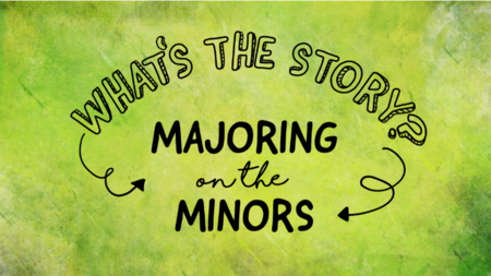 What's the Story: Majoring on the Minors